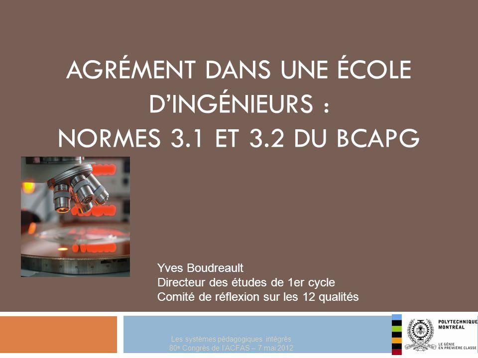 Les systèmes pédagogiques intégrés 80 e Congrès de lACFAS – 7 mai 2012 AGRÉMENT DANS UNE ÉCOLE DINGÉNIEURS : NORMES 3.1 ET 3.2 DU BCAPG Yves Boudreaul