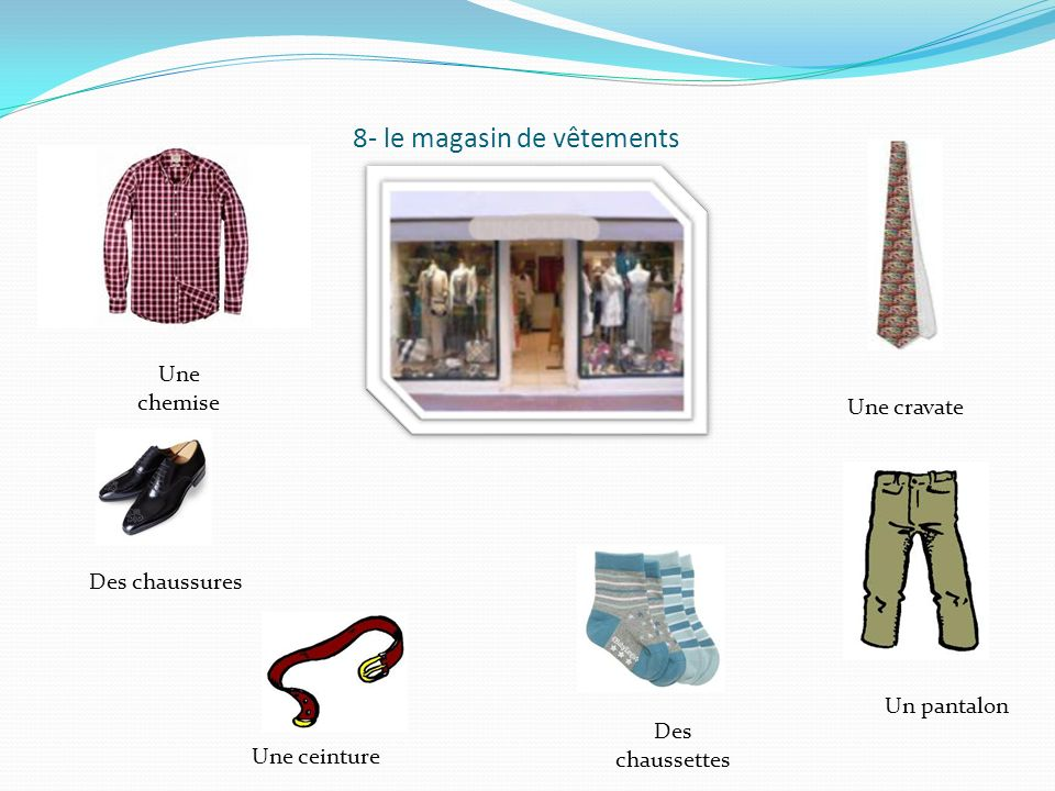 8- le magasin de vêtements Une chemise Des chaussures Une ceinture Une cravate Un pantalon Des chaussettes