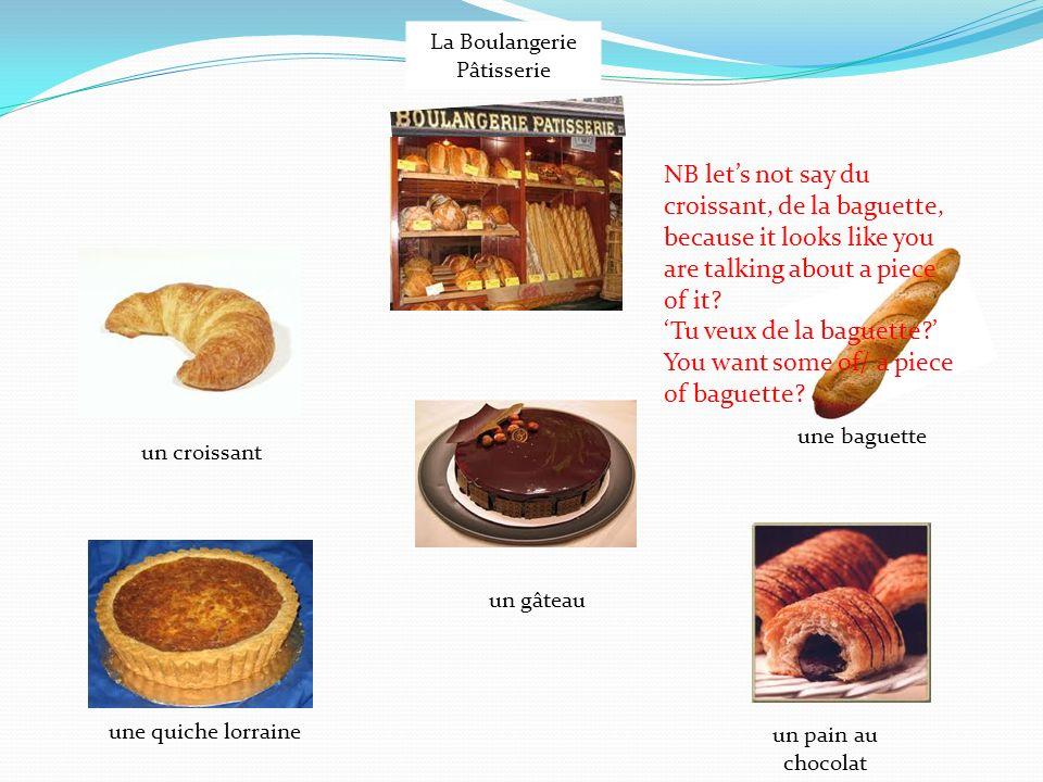 La Boulangerie Pâtisserie un croissant une quiche lorraine un gâteau une baguette un pain au chocolat NB lets not say du croissant, de la baguette, because it looks like you are talking about a piece of it.