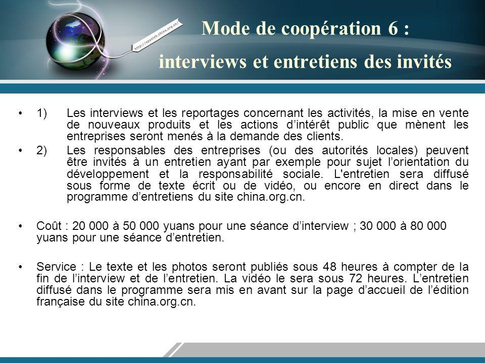 Mode de coopération 6 : interviews et entretiens des invités 1) Les interviews et les reportages concernant les activités, la mise en vente de nouveaux produits et les actions dintérêt public que mènent les entreprises seront menés à la demande des clients.