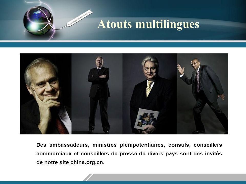 Atouts multilingues Des ambassadeurs, ministres plénipotentiaires, consuls, conseillers commerciaux et conseillers de presse de divers pays sont des invités de notre site china.org.cn.