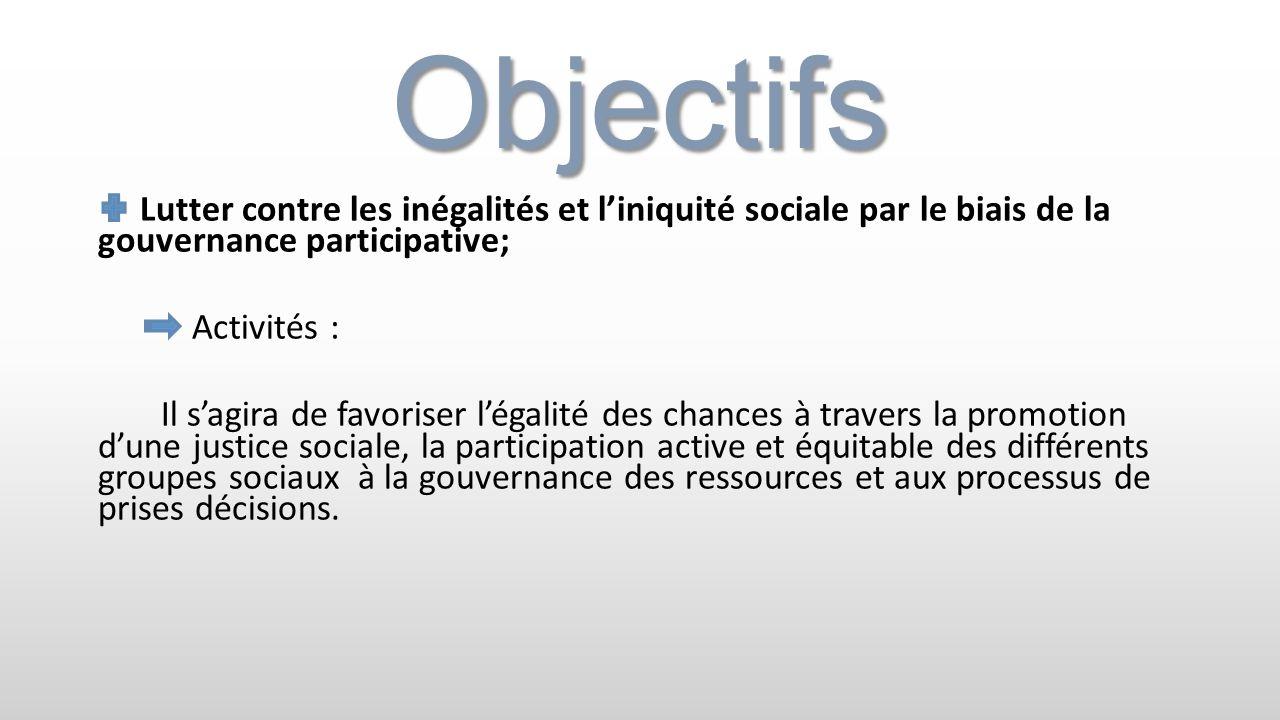 Objectifs Lutter contre les inégalités et liniquité sociale par le biais de la gouvernance participative; Activités : Il sagira de favoriser légalité