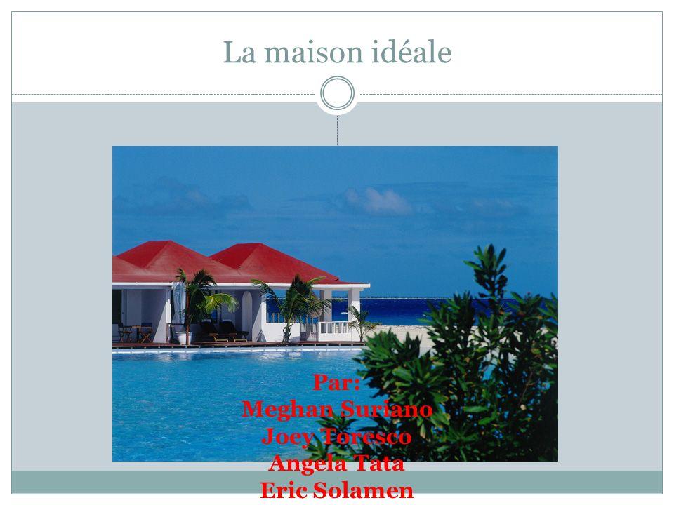 La maison idéale Par: Meghan Suriano Joey Toresco Angela Tata Eric Solamen