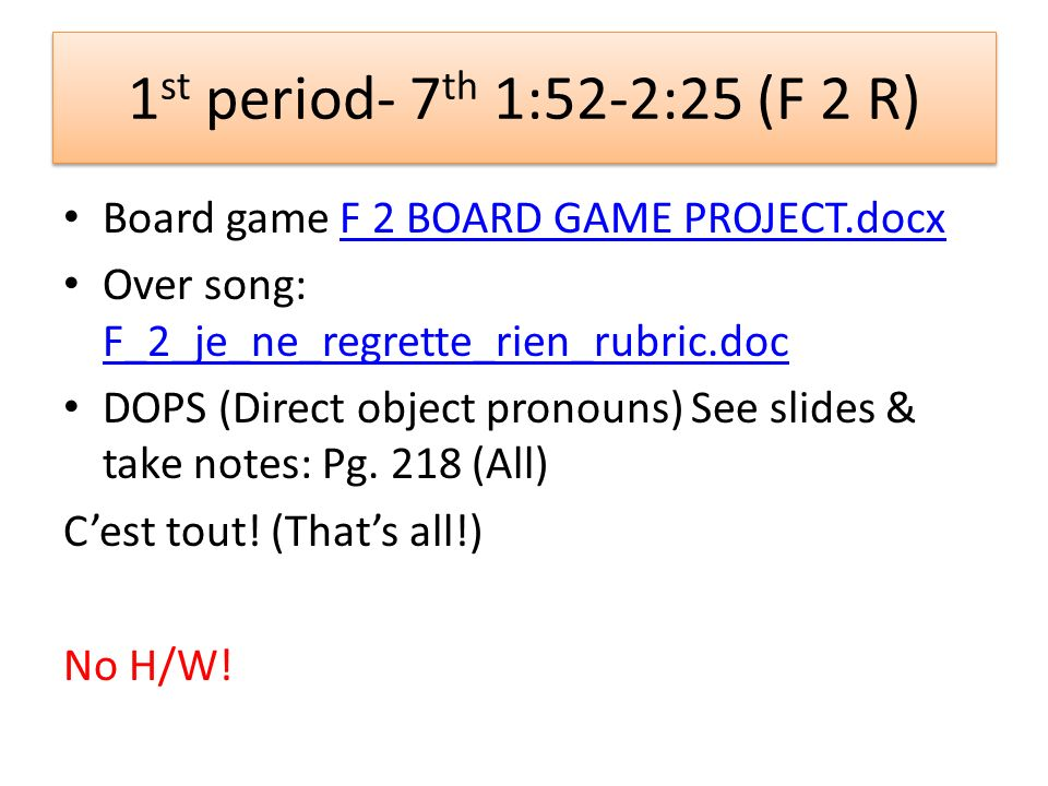 1 st period- 7 th 1:52-2:25 (F 2 R) Board game F 2 BOARD GAME PROJECT.docxF 2 BOARD GAME PROJECT.docx Over song: F_2_je_ne_regrette_rien_rubric.doc F_2_je_ne_regrette_rien_rubric.doc DOPS (Direct object pronouns) See slides & take notes: Pg.