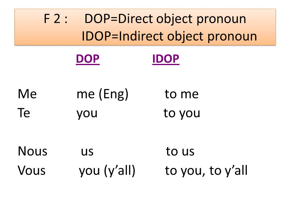 F 2 : DOP=Direct object pronoun IDOP=Indirect object pronoun DOP IDOP Me me (Eng) to me Te you to you Nous us to us Vous you (yall) to you, to yall