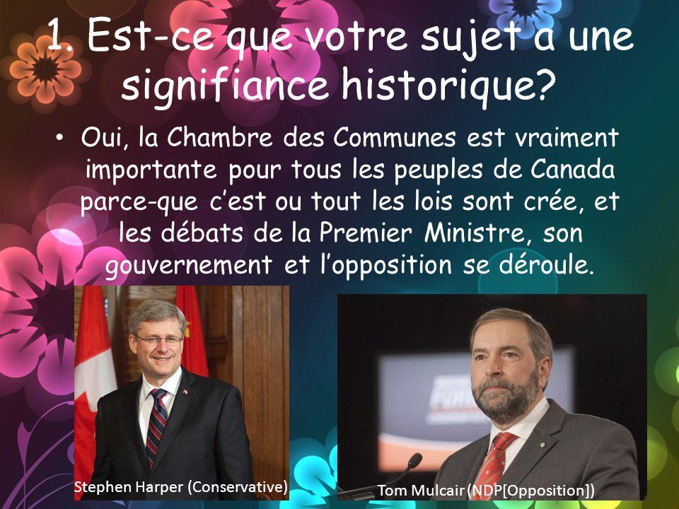 1. Est-ce que votre sujet a une signifiance historique? Oui, la Chambre des Communes est vraiment importante pour tous les peuples de Canada parce-que