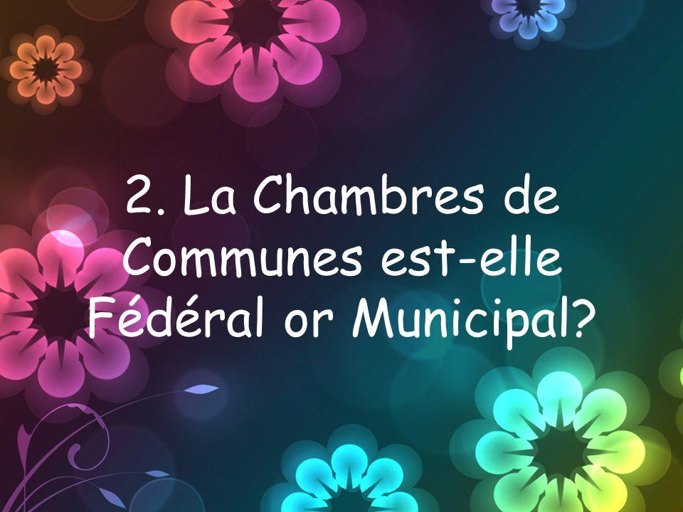 2. La Chambres de Communes est-elle Fédéral or Municipal?
