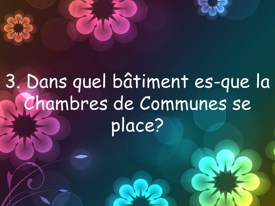3. Dans quel bâtiment es-que la Chambres de Communes se place?