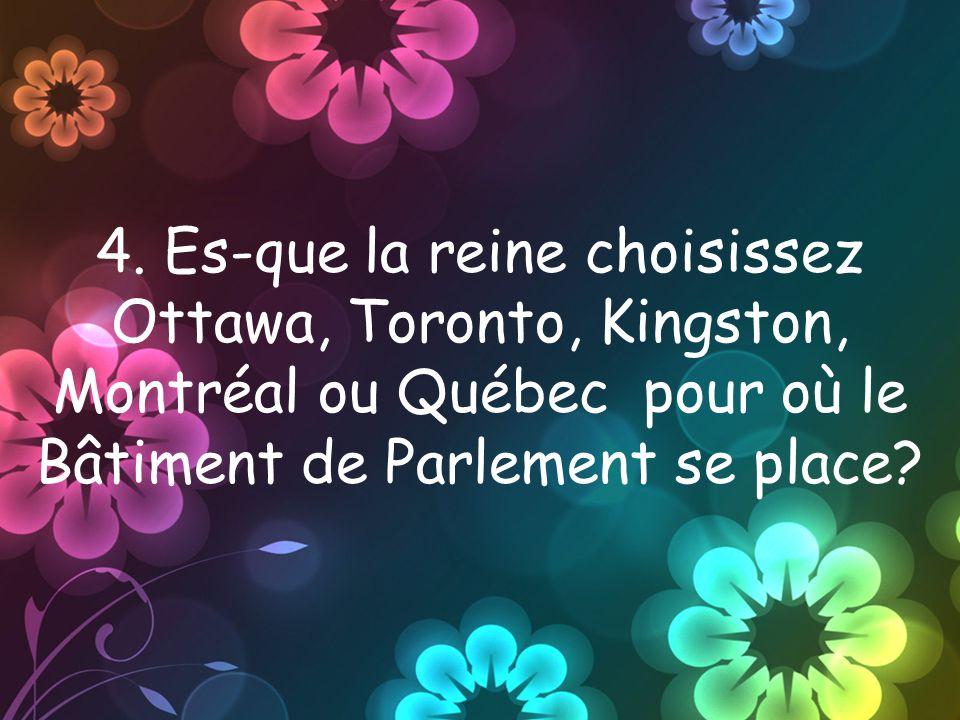 4. Es-que la reine choisissez Ottawa, Toronto, Kingston, Montréal ou Québec pour où le Bâtiment de Parlement se place?