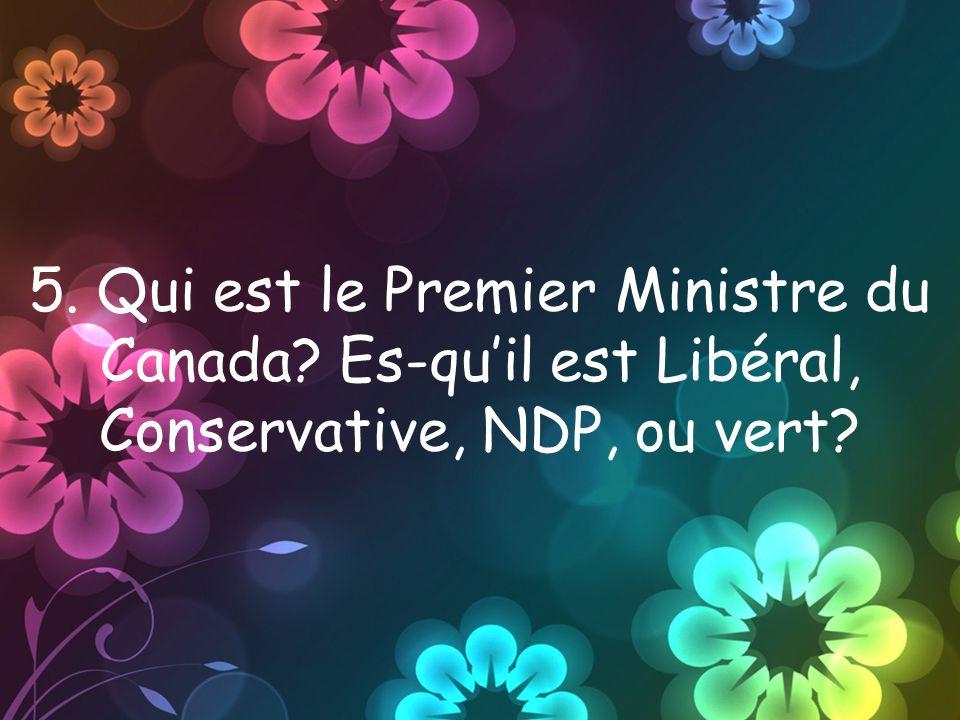 5. Qui est le Premier Ministre du Canada Es-quil est Libéral, Conservative, NDP, ou vert
