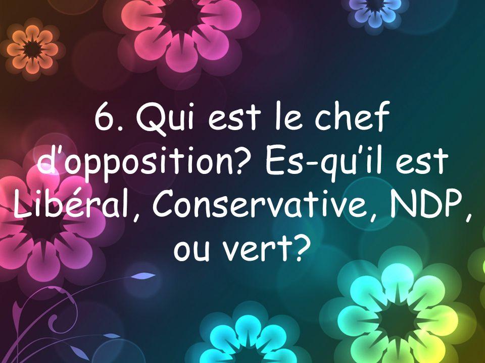 6. Qui est le chef dopposition Es-quil est Libéral, Conservative, NDP, ou vert