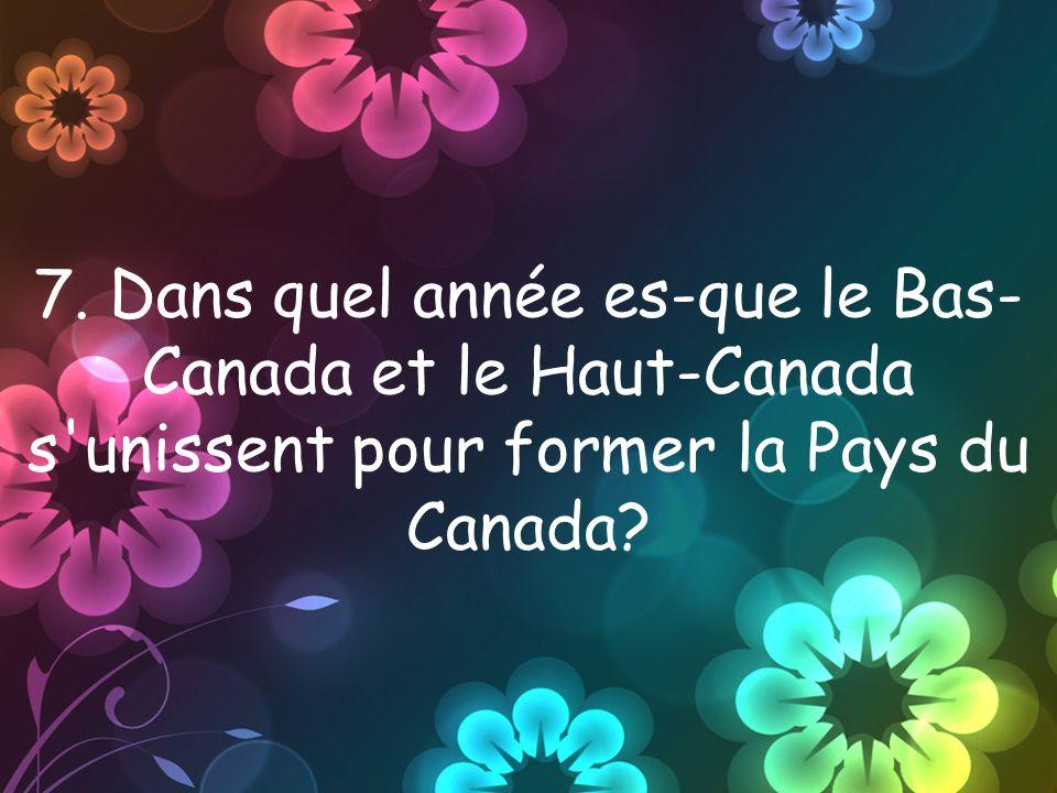7. Dans quel année es-que le Bas- Canada et le Haut-Canada s'unissent pour former la Pays du Canada?