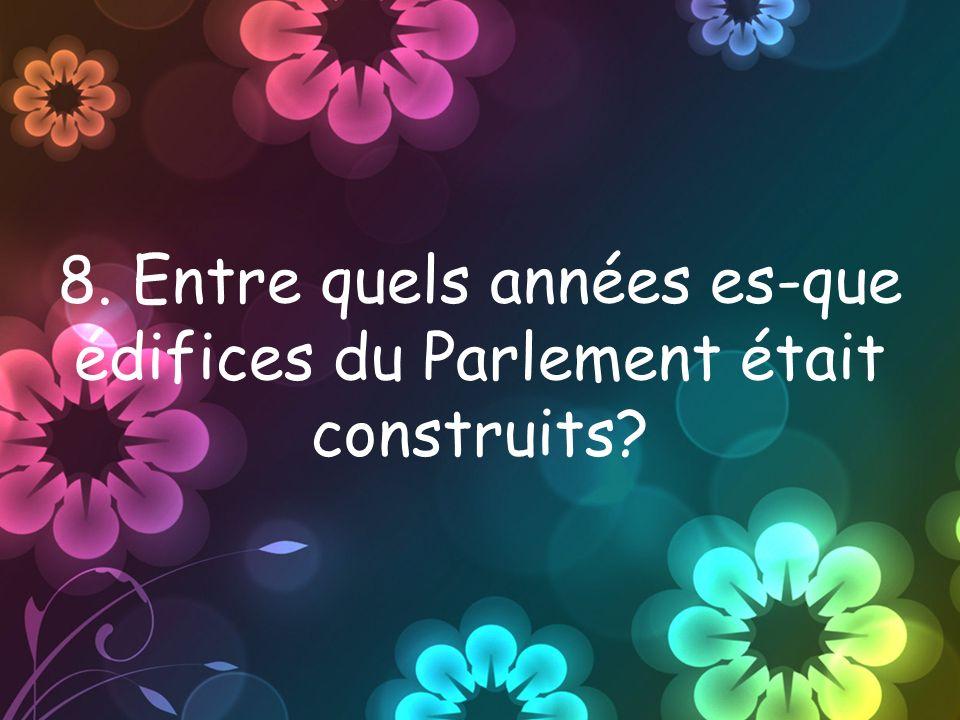 8. Entre quels années es-que édifices du Parlement était construits