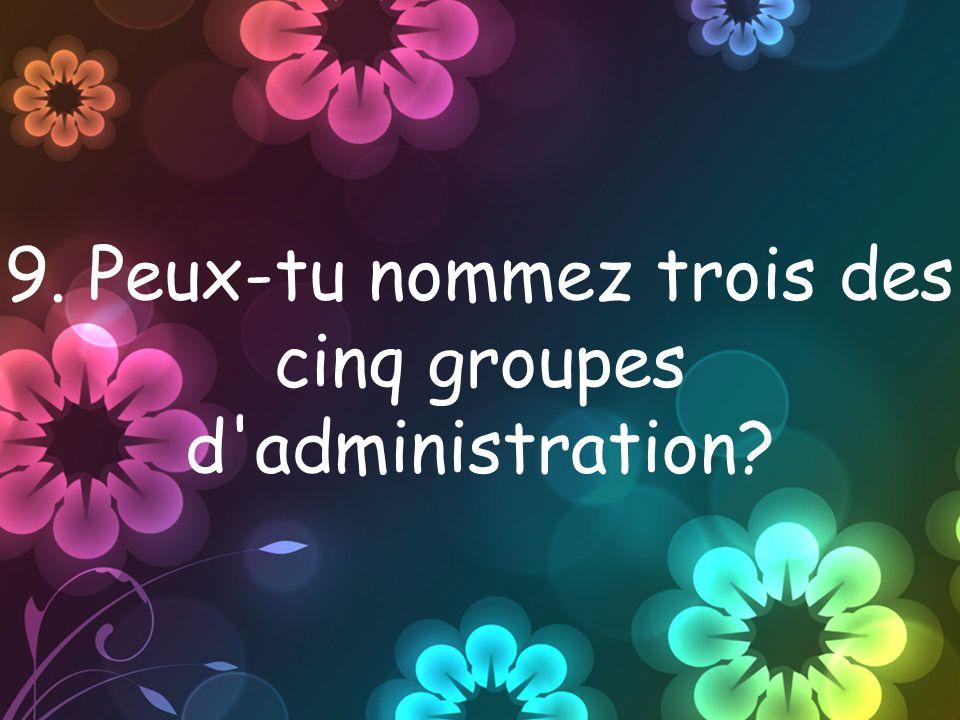 9. Peux-tu nommez trois des cinq groupes d administration?