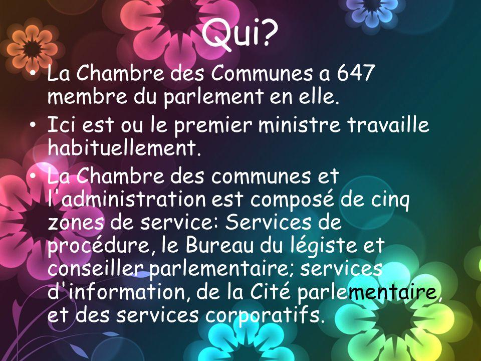 Qui? La Chambre des Communes a 647 membre du parlement en elle. Ici est ou le premier ministre travaille habituellement. La Chambre des communes et l'