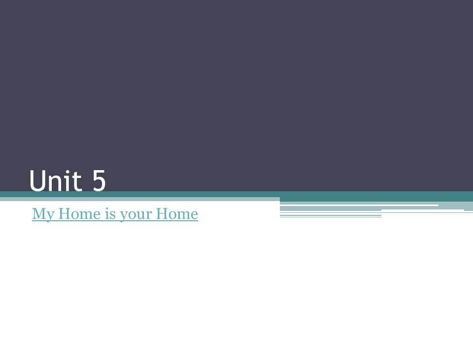 Unit 5 My Home is your Home