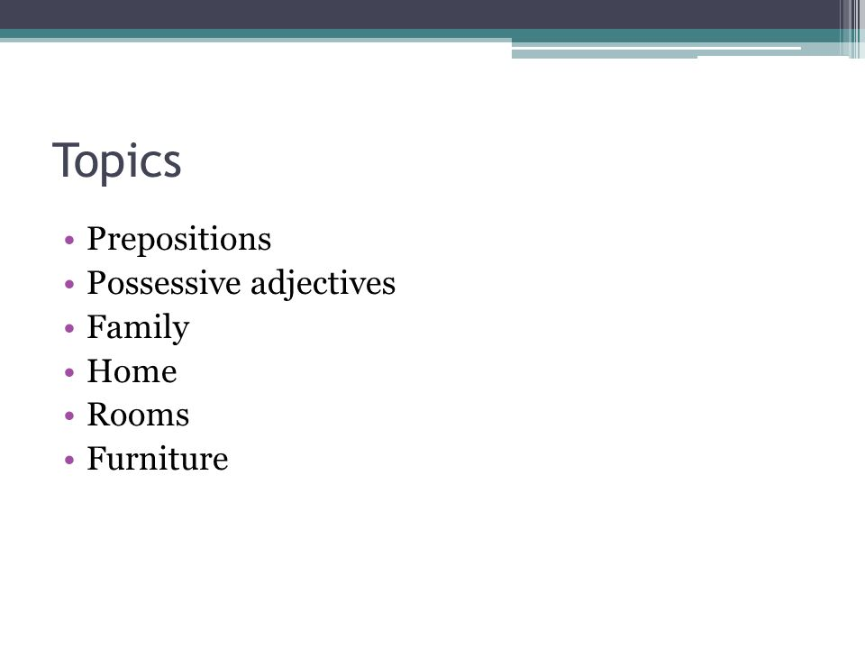 Topics Prepositions Possessive adjectives Family Home Rooms Furniture