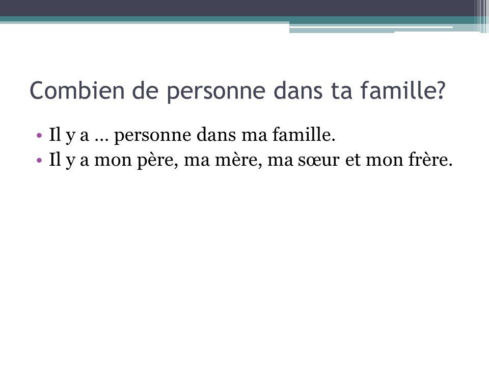 Combien de personne dans ta famille? Il y a … personne dans ma famille. Il y a mon père, ma mère, ma sœur et mon frère.