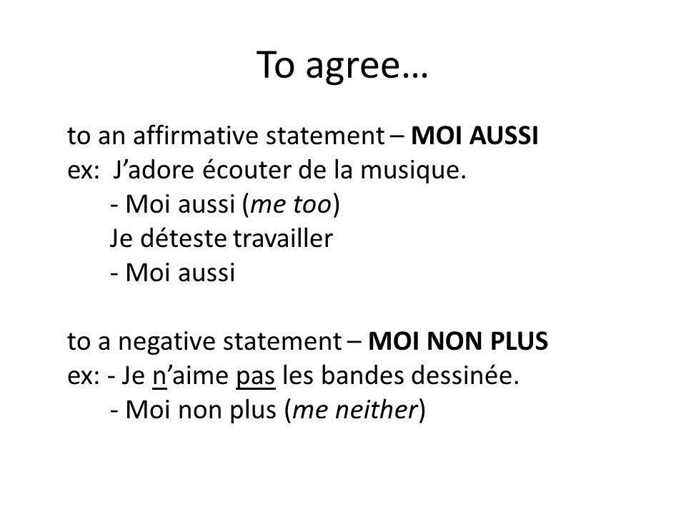 To agree… to an affirmative statement – MOI AUSSI ex: Jadore écouter de la musique.