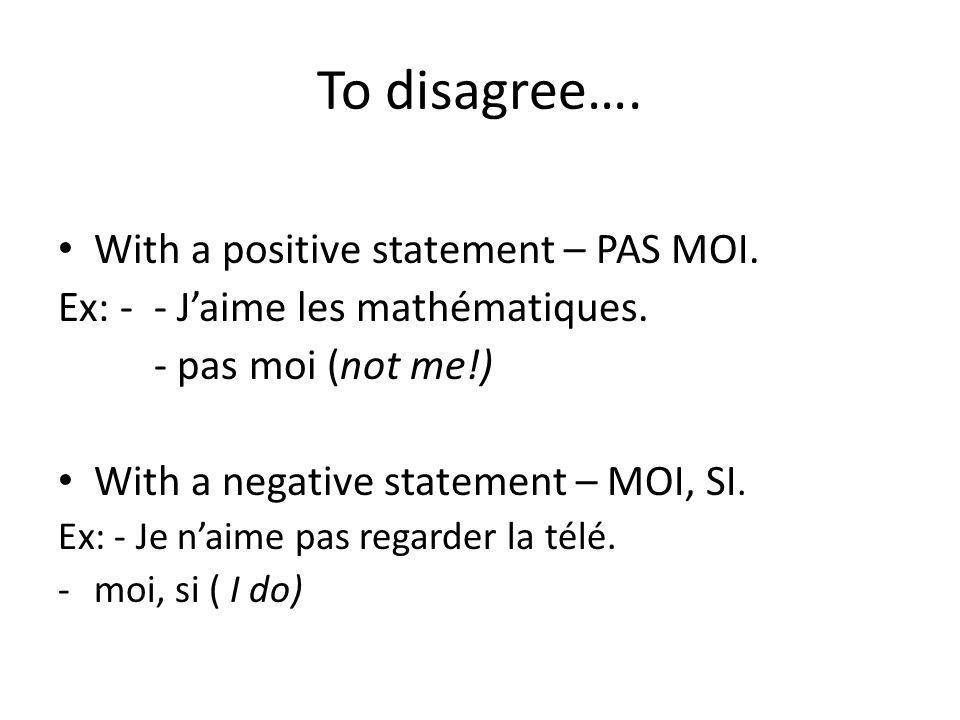 To disagree…. With a positive statement – PAS MOI.