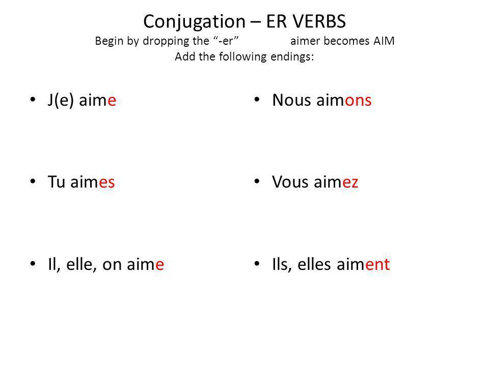 Conjugation – ER VERBS Begin by dropping the -eraimer becomes AIM Add the following endings: J(e) aime Tu aimes Il, elle, on aime Nous aimons Vous aimez Ils, elles aiment