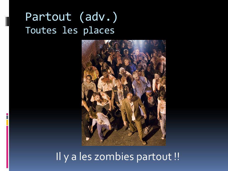 Partout (adv.) Toutes les places Il y a les zombies partout !!