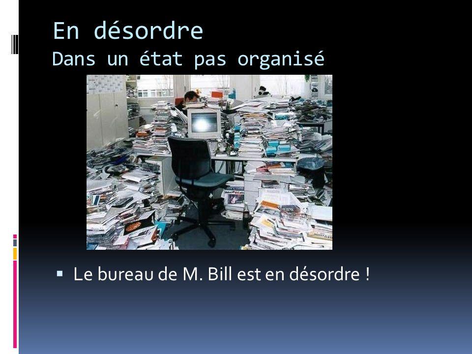 En désordre Dans un état pas organisé Le bureau de M. Bill est en désordre !