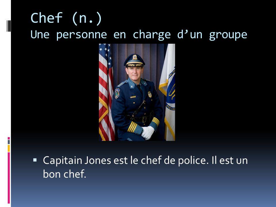 Chef (n.) Une personne en charge dun groupe Capitain Jones est le chef de police. Il est un bon chef.