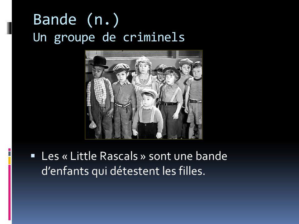 Bande (n.) Un groupe de criminels Les « Little Rascals » sont une bande denfants qui détestent les filles.