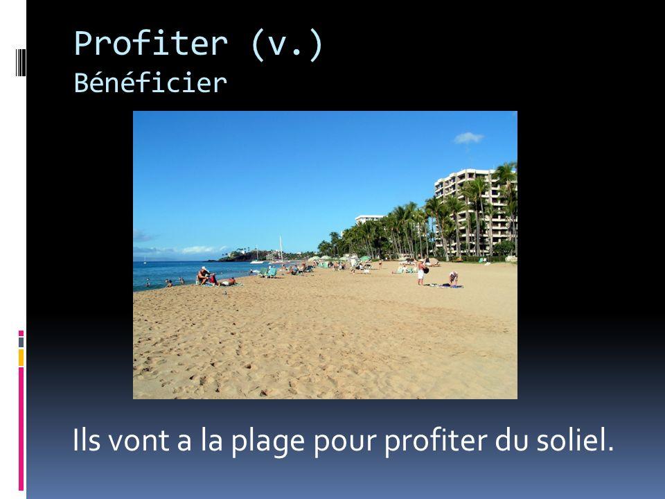 Profiter (v.) Bénéficier Ils vont a la plage pour profiter du soliel.