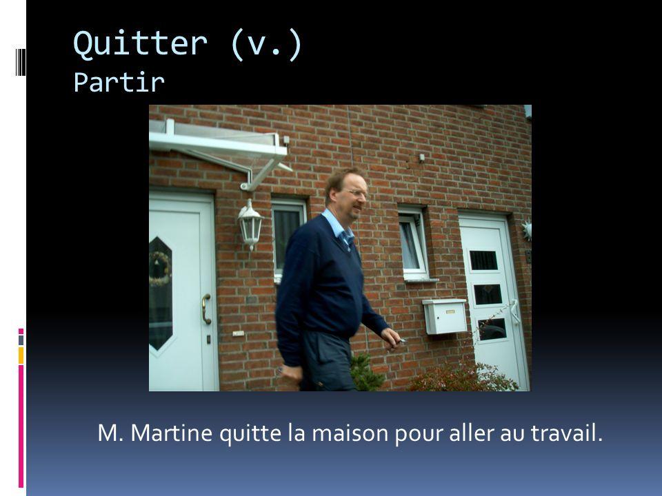 Quitter (v.) Partir M. Martine quitte la maison pour aller au travail.