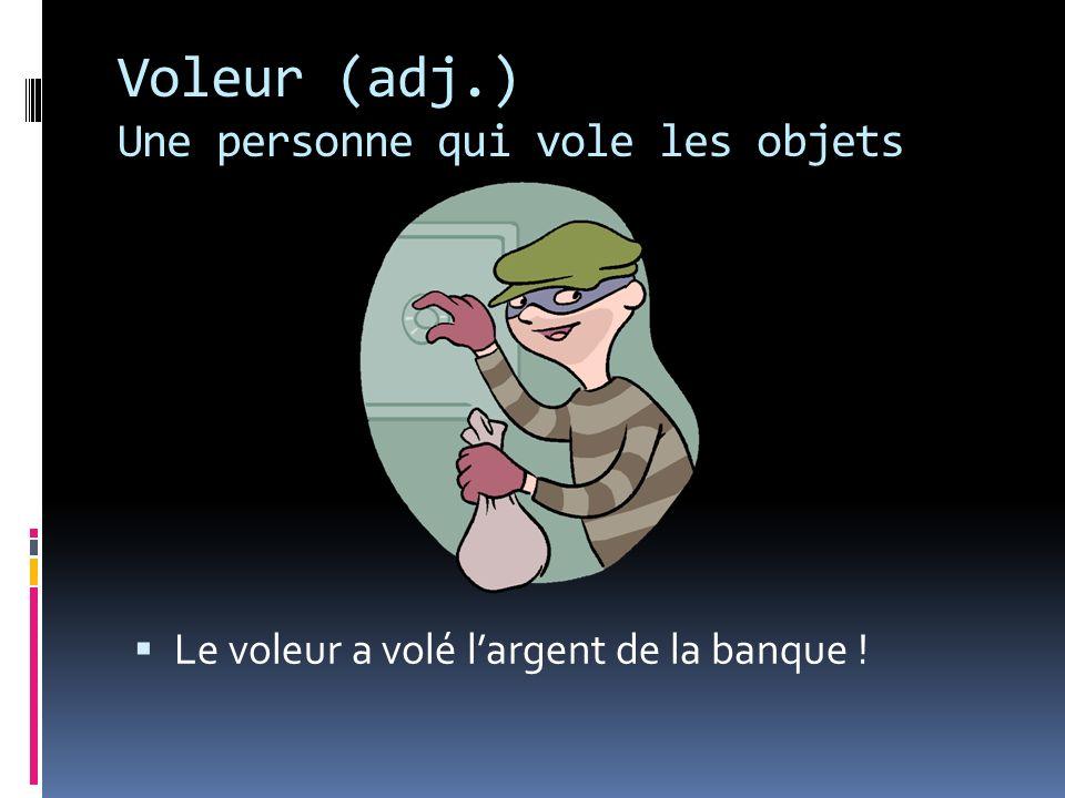 Voleur (adj.) Une personne qui vole les objets Le voleur a volé largent de la banque !