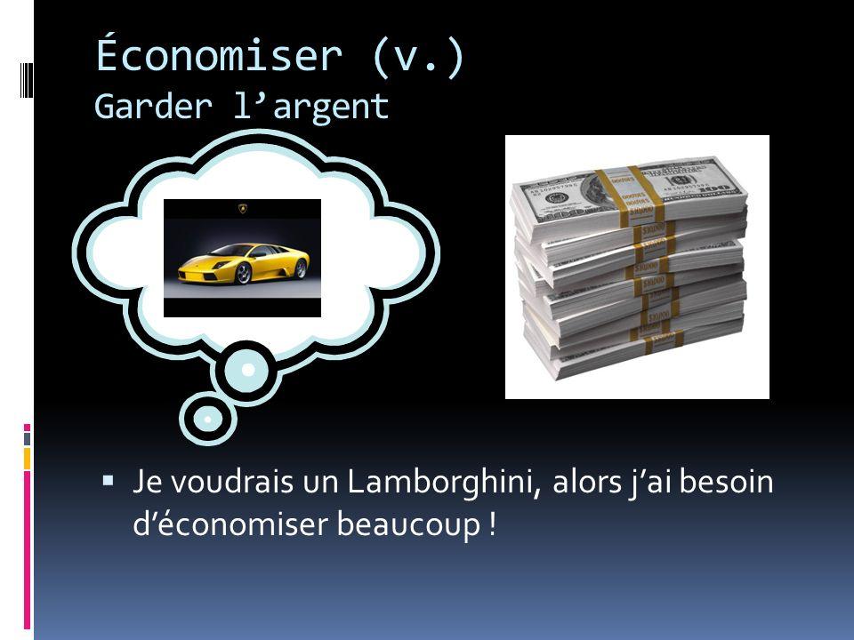 Économiser (v.) Garder largent Je voudrais un Lamborghini, alors jai besoin déconomiser beaucoup !
