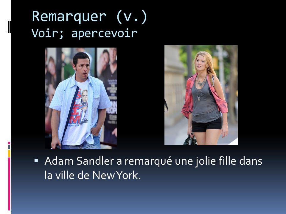 Remarquer (v.) Voir; apercevoir Adam Sandler a remarqué une jolie fille dans la ville de New York.