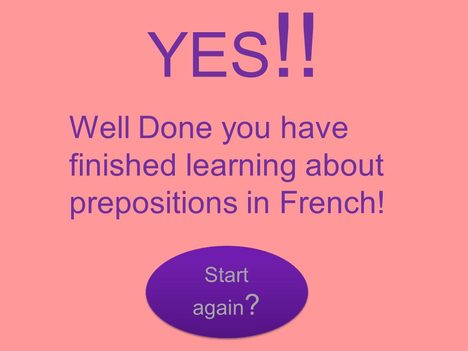 YES !! Well Done you have finished learning about prepositions in French! Start again ? Start again ?