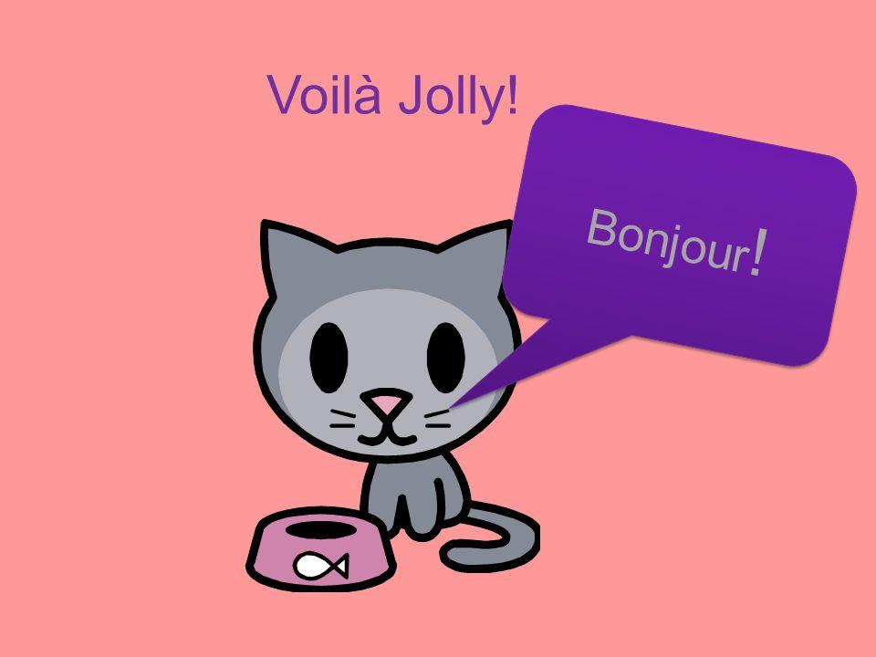 Voilà Jolly! Bonjour ! B o n j o u r !