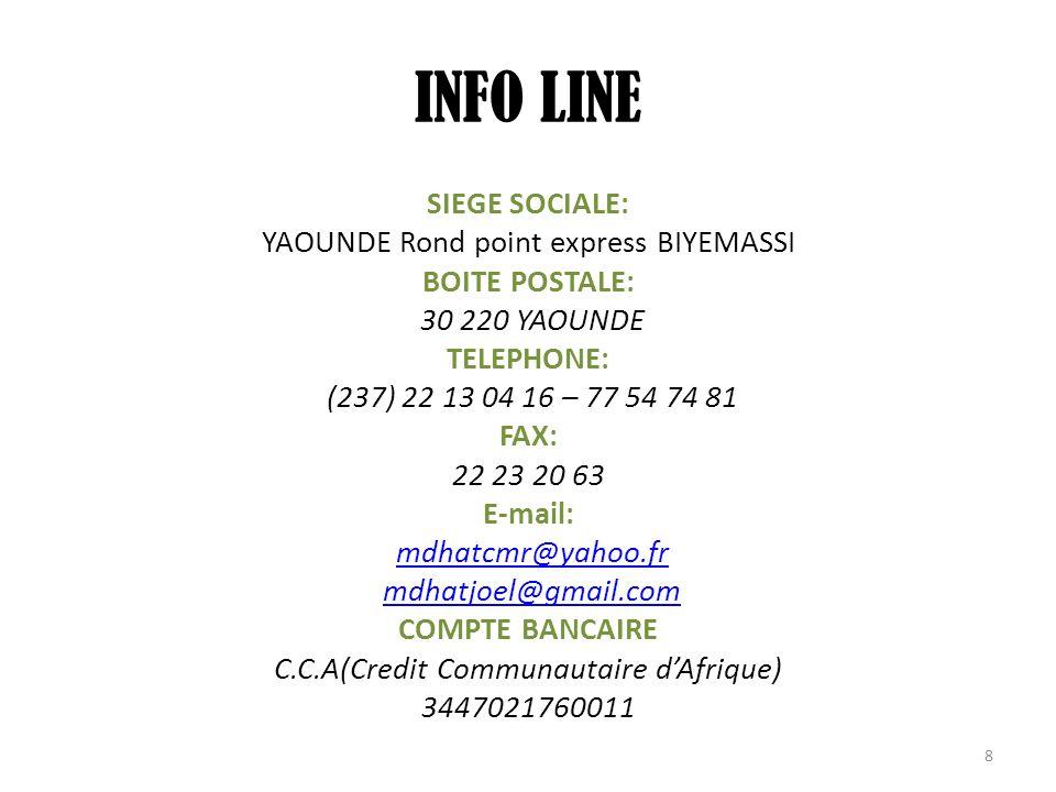 INFO LINE SIEGE SOCIALE: YAOUNDE Rond point express BIYEMASSI BOITE POSTALE: 30 220 YAOUNDE TELEPHONE: (237) 22 13 04 16 – 77 54 74 81 FAX: 22 23 20 6