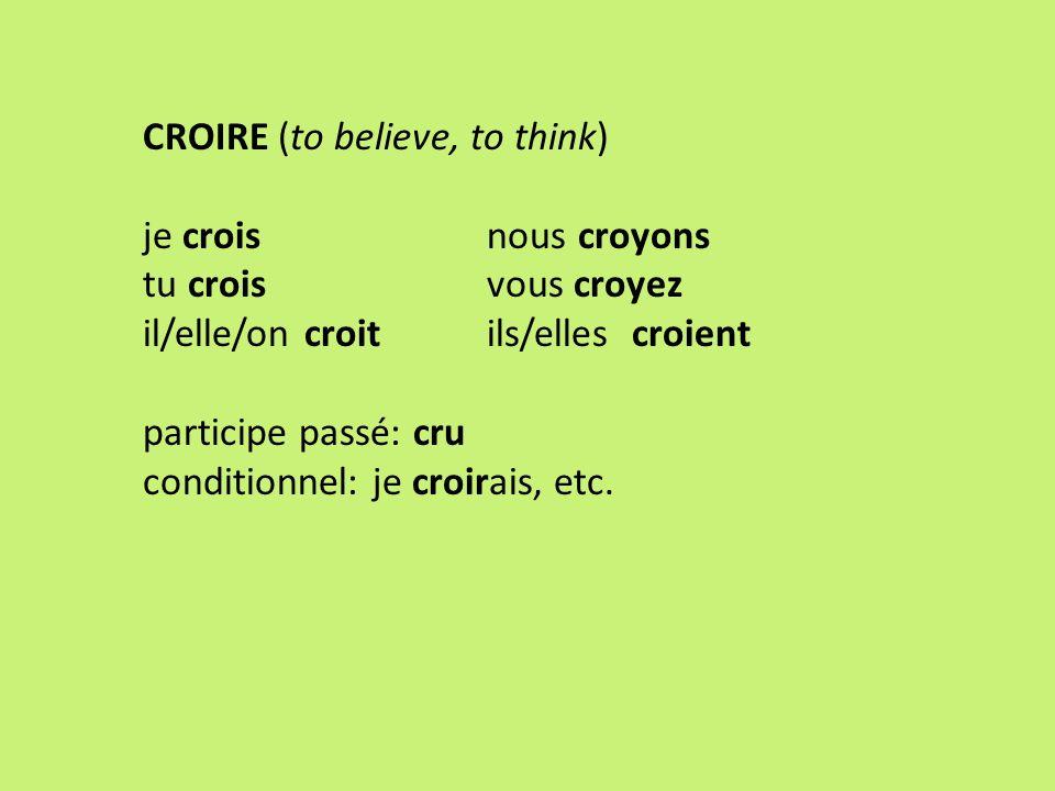 CROIRE (to believe, to think) je crois nous croyons tu crois vous croyez il/elle/on croit ils/elles croient participe passé: cru conditionnel: je croi