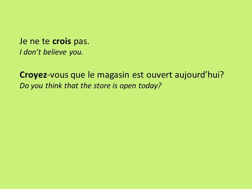 Je ne te crois pas. I dont believe you. Croyez-vous que le magasin est ouvert aujourdhui? Do you think that the store is open today?
