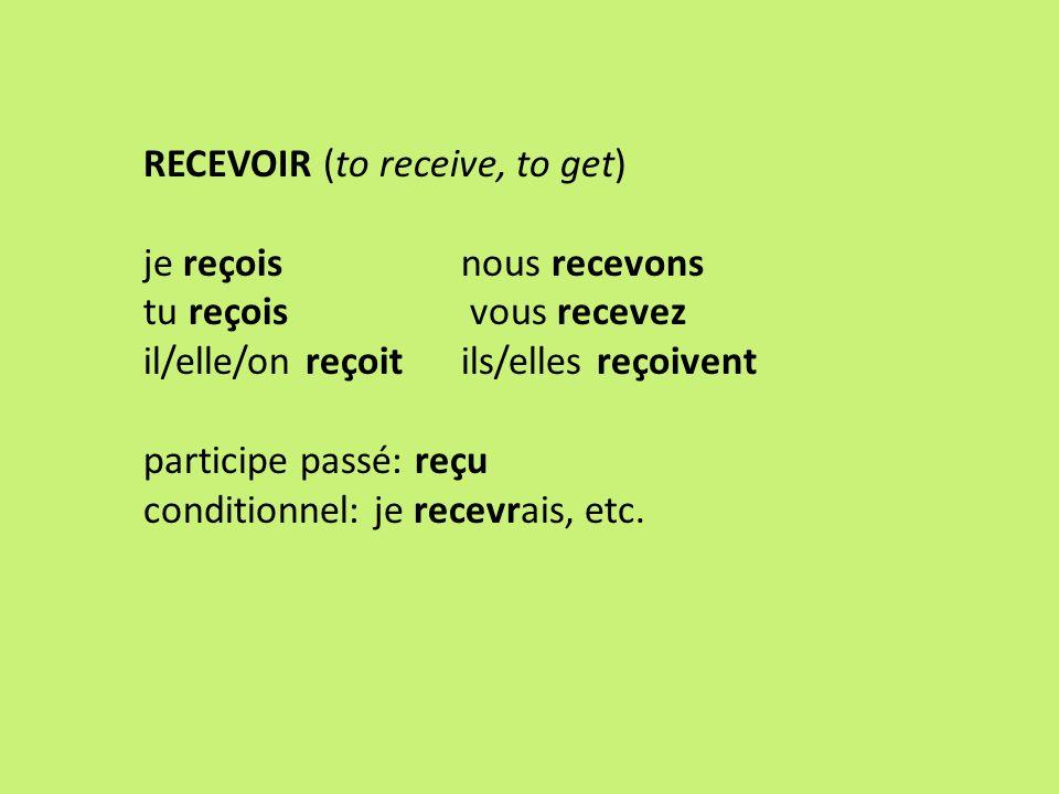 RECEVOIR (to receive, to get) je reçois nous recevons tu reçois vous recevez il/elle/on reçoit ils/elles reçoivent participe passé: reçu conditionnel: