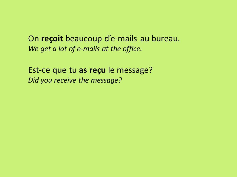 On reçoit beaucoup de-mails au bureau. We get a lot of e-mails at the office. Est-ce que tu as reçu le message? Did you receive the message?