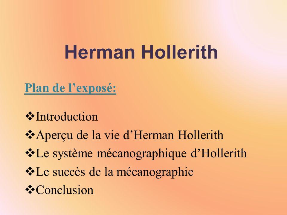 Herman Hollerith Plan de lexposé: Introduction Aperçu de la vie dHerman Hollerith Le système mécanographique dHollerith Le succès de la mécanographie Conclusion