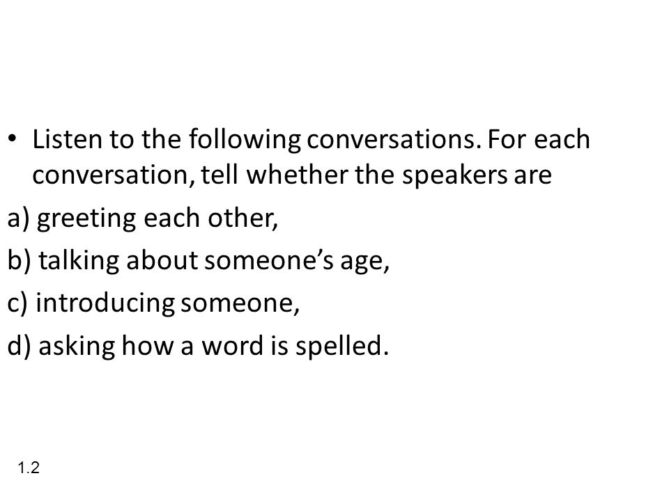 Listen to the following conversations. For each conversation, tell whether the speakers are a) greeting each other, b) talking about someones age, c)