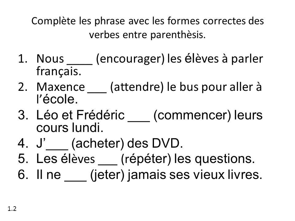 Complète les phrase avec les formes correctes des verbes entre parenthèsis. 1.Nous ____ (encourager) les él èves à parler français. 2.Maxence ___ (att