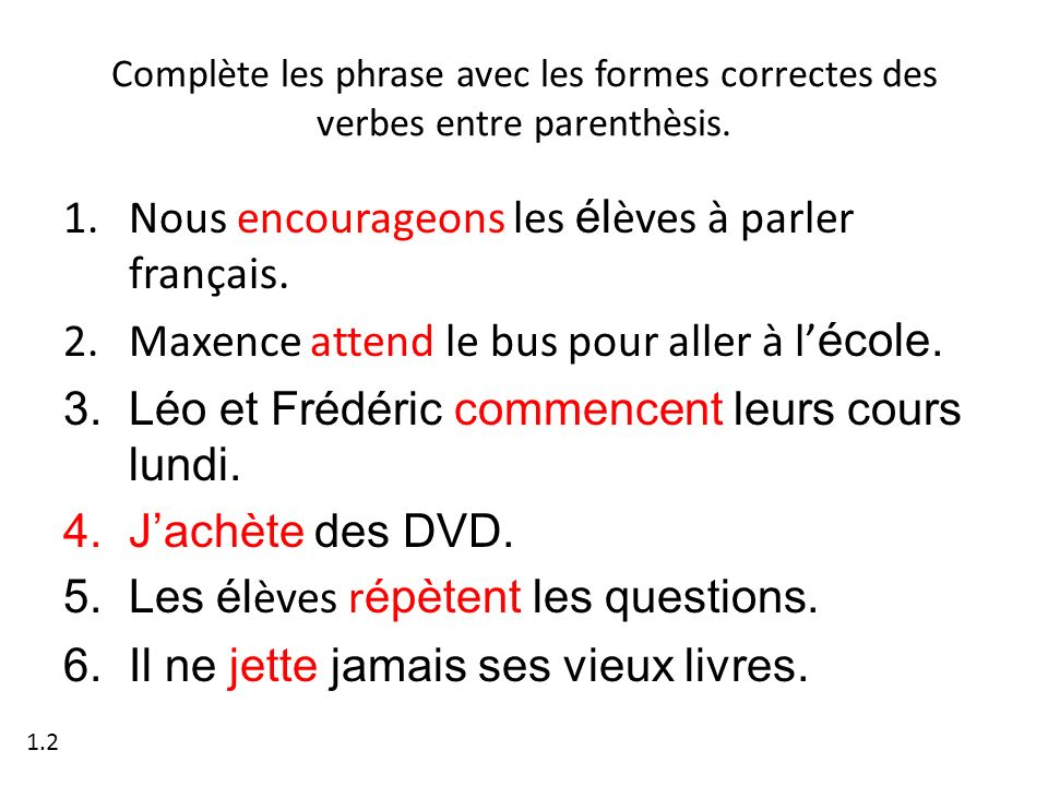 Complète les phrase avec les formes correctes des verbes entre parenthèsis. 1.Nous encourageons les él èves à parler français. 2.Maxence attend le bus