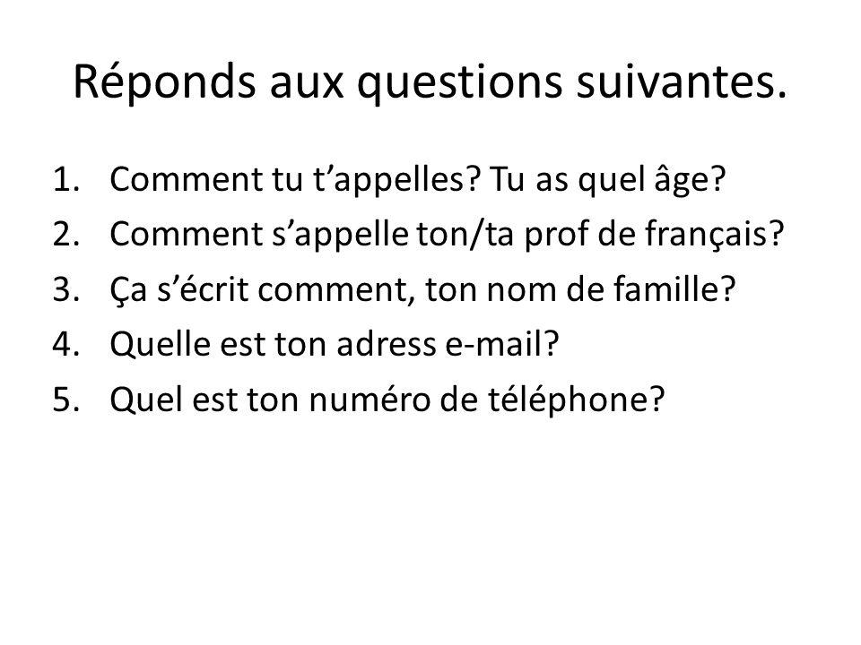 Réponds aux questions suivantes. 1.Comment tu tappelles? Tu as quel âge? 2.Comment sappelle ton/ta prof de français? 3.Ça sécrit comment, ton nom de f