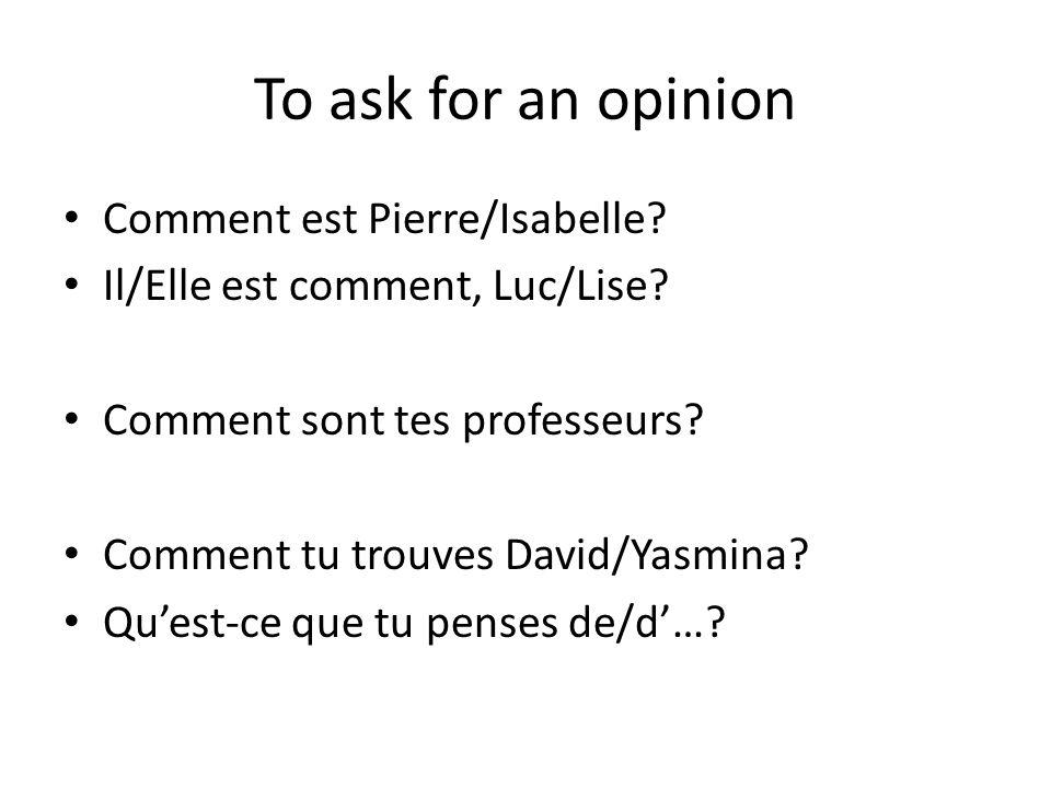 To ask for an opinion Comment est Pierre/Isabelle? Il/Elle est comment, Luc/Lise? Comment sont tes professeurs? Comment tu trouves David/Yasmina? Ques
