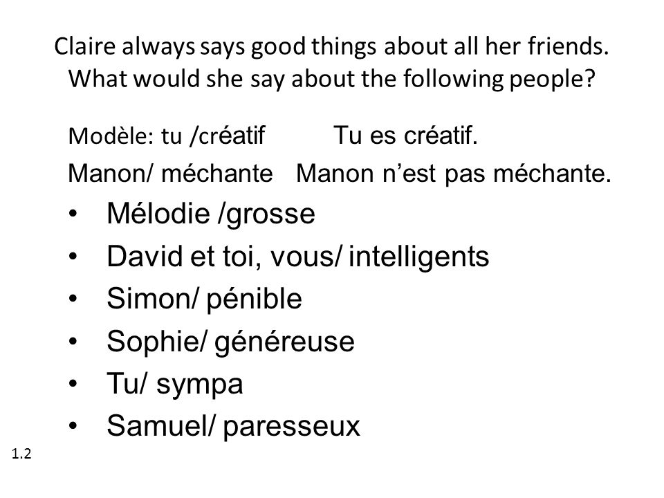 Claire always says good things about all her friends. What would she say about the following people? Modèle: tu /cr éatif Tu es créatif. Manon/ méchan