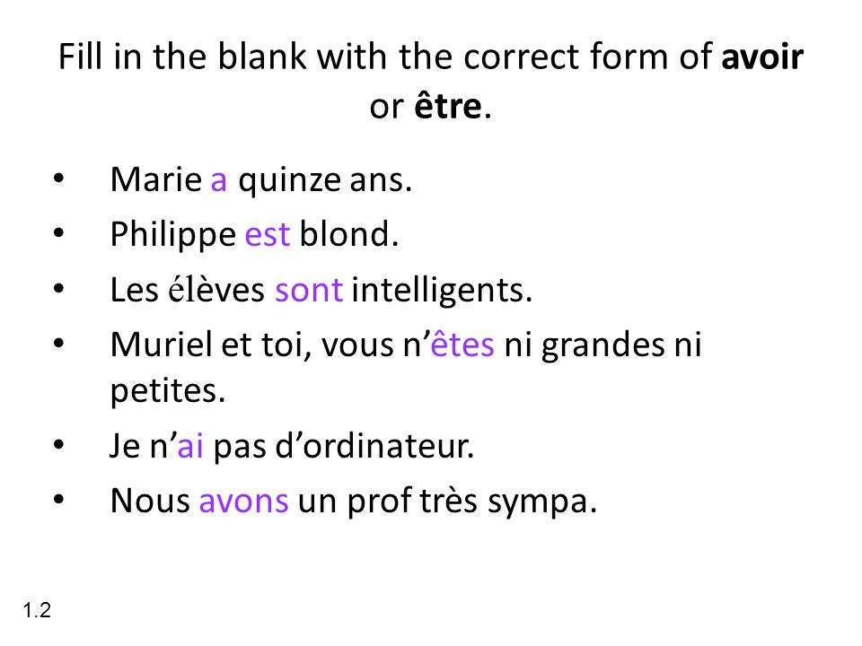 Fill in the blank with the correct form of avoir or être. Marie a quinze ans. Philippe est blond. Les él èves sont intelligents. Muriel et toi, vous n