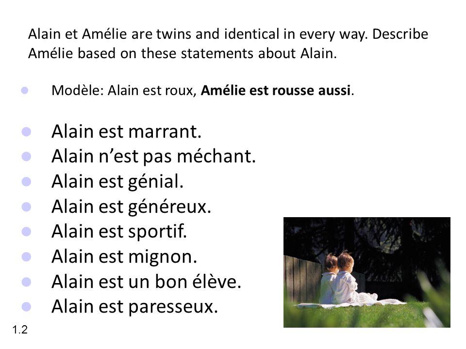 Alain et Amélie are twins and identical in every way. Describe Amélie based on these statements about Alain. Modèle: Alain est roux, Amélie est rousse